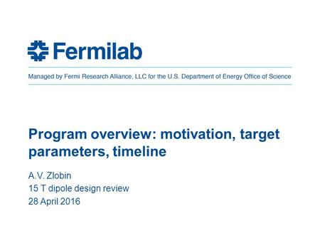 Program overview: motivation, target parameters, timeline A.V. Zlobin 15 T dipole design review 28 April 2016.