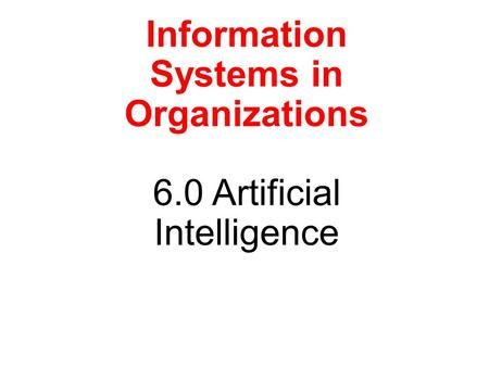 Information Systems in Organizations 6.0 Artificial Intelligence.