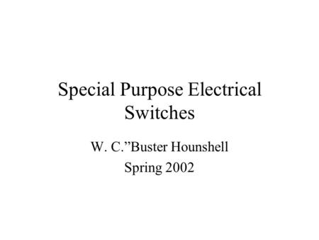 "Special Purpose Electrical Switches W. C.""Buster Hounshell Spring 2002."