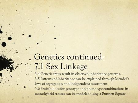 Genetics continued: 7.1 Sex Linkage 3.4 Genetic traits result in observed inheritance patterns. 3.5 Patterns of inheritance can be explained through Mendel's.