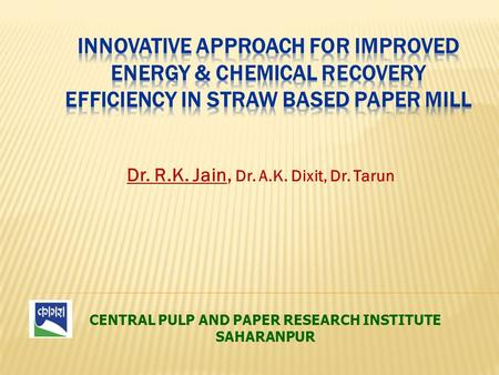 CENTRAL PULP AND PAPER RESEARCH INSTITUTE SAHARANPUR Dr. R.K. Jain, Dr. A.K. Dixit, Dr. Tarun.