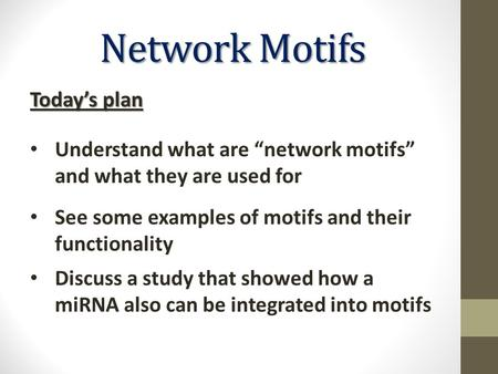 Network Motifs See some examples of motifs and their functionality Discuss a study that showed how a miRNA also can be integrated into motifs Today's plan.