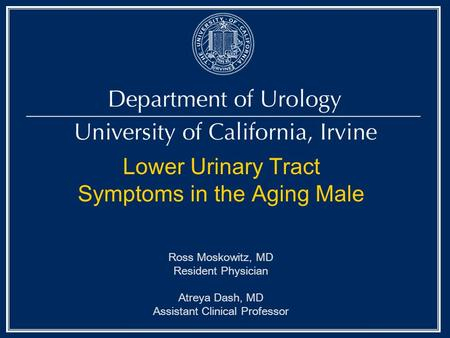 Lower Urinary Tract Symptoms in the Aging Male Ross Moskowitz, MD Resident Physician Atreya Dash, MD Assistant Clinical Professor.