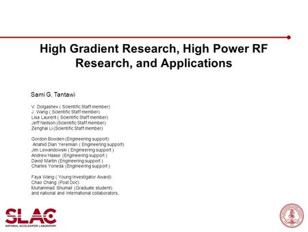 High Gradient Research, High Power RF Research, and Applications Sami G. Tantawi June 18, 2012 V. Dolgashev ( Scientific Staff member) J. Wang ( Scientific.