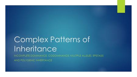 Complex Patterns of Inheritance INCOMPLETE DOMINANCE, CODOMINANCE, MULTIPLE ALLELES, EPISTASIS AND POLYGENIC INHERITANCE.
