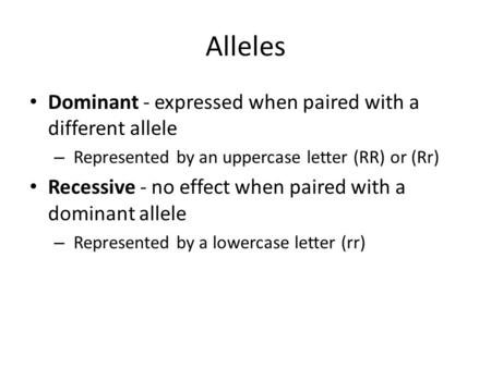 Alleles Dominant - expressed when paired with a different allele – Represented by an uppercase letter (RR) or (Rr) Recessive - no effect when paired with.