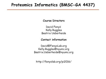 Proteomics Informatics (BMSC-GA 4437) Course Directors David Fenyö Kelly Ruggles Beatrix Ueberheide Contact information