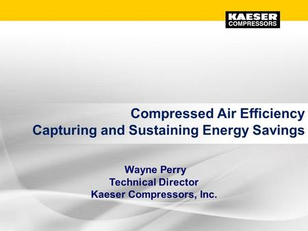 Compressed Air Efficiency Capturing and Sustaining Energy Savings Wayne Perry Technical Director Kaeser Compressors, Inc.