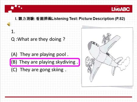 1. Q :What are they doing ? (A)They are playing pool. (B)They are playing skydiving. (C)They are gong skiing. I. 聽力測驗 : 看圖辨義 Listening Test: Picture Description.