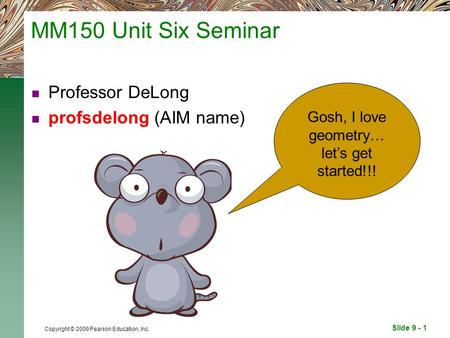Slide 9 - 1 Copyright © 2009 Pearson Education, Inc. MM150 Unit Six Seminar Professor DeLong profsdelong (AIM name) Gosh, I love geometry… let's get started!!!