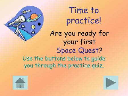 Are you ready for your first Space Quest? Use the buttons below to guide you through the practice quiz. Time to practice!