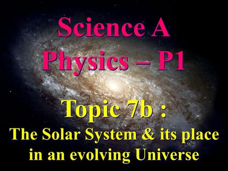 Science A Physics – P1 Science A Physics – P1 Topic 7b : The Solar System & its place in an evolving Universe Topic 7b : The Solar System & its place in.