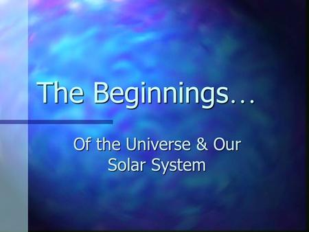 The Beginnings … Of the Universe & Our Solar System.