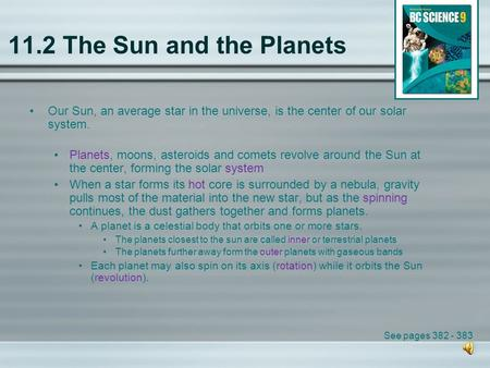 11.2 The Sun and the Planets Our Sun, an average star in the universe, is the center of our solar system. Planets, moons, asteroids and comets revolve.