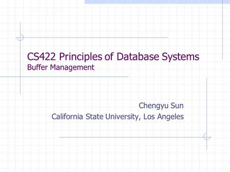 CS422 Principles of Database Systems Buffer Management Chengyu Sun California State University, Los Angeles.
