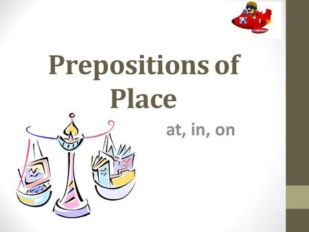 Prepositions of Place at, in, on Use atinon POINTENCLOSED SPACE SURFACE at the cornerin the gardenon the wall at the bus stop in Londonon the ceiling.