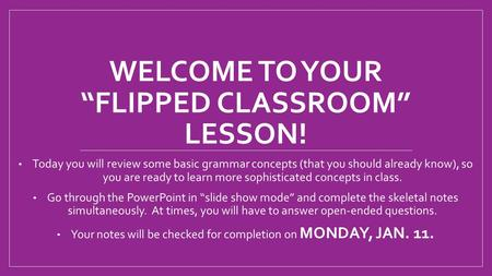 "WELCOME TO YOUR ""FLIPPED CLASSROOM"" LESSON! Today you will review some basic grammar concepts (that you should already know), so you are ready to learn."