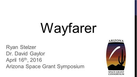 Wayfarer Ryan Stelzer Dr. David Gaylor April 16 th, 2016 Arizona Space Grant Symposium.