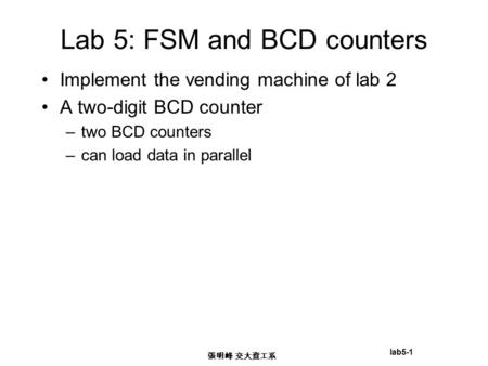 Lab5-1 張明峰 交大資工系 Lab 5: FSM and BCD counters Implement the vending machine of lab 2 A two-digit BCD counter –two BCD counters –can load data in parallel.