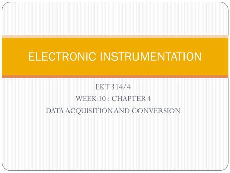 EKT 314/4 WEEK 10 : CHAPTER 4 DATA ACQUISITION AND CONVERSION ELECTRONIC INSTRUMENTATION.