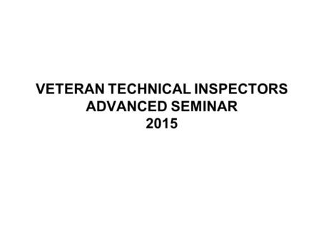 VETERAN TECHNICAL INSPECTORS ADVANCED SEMINAR 2015.