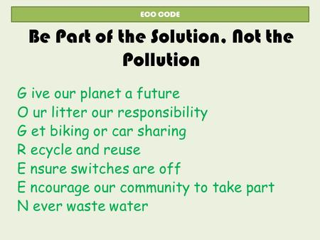 Be Part of the Solution, Not the Pollution G ive our planet a future O ur litter our responsibility G et biking or car sharing R ecycle and reuse E nsure.