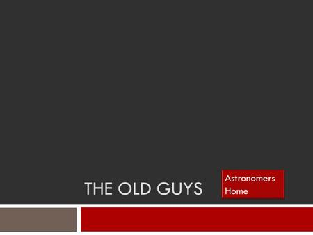 THE OLD GUYS. Astronomers Click on astronomers to guide you through the PowerPoint. All red boxes are links. Use them to guide you!