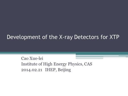 Development of the X-ray Detectors for XTP Cao Xue-lei Institute of High Energy Physics, CAS 2014.02.21 IHEP, Beijing.