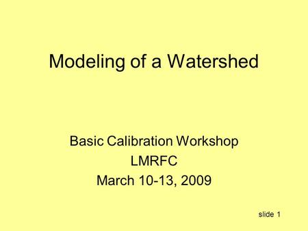 Modeling of a Watershed Basic Calibration Workshop LMRFC March 10-13, 2009 slide 1.