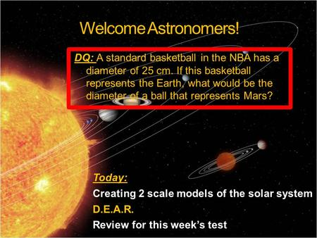 Welcome Astronomers! Today: Creating 2 scale models of the solar system D.E.A.R. Review for this week's test DQ: A standard basketball in the NBA has a.