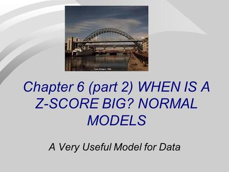 Chapter 6 (part 2) WHEN IS A Z-SCORE BIG? NORMAL MODELS A Very Useful Model for Data.