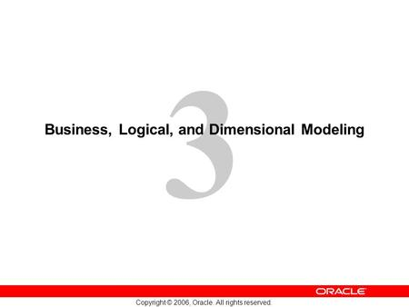 3 Copyright © 2006, Oracle. All rights reserved. Business, Logical, and Dimensional Modeling.
