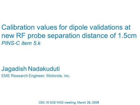 C63.19 SC8 WG3 meeting, March 26, 2007 Calibration values for dipole validations at new RF probe separation distance of 1.5cm PINS-C item 5.k Jagadish.