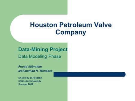 Houston Petroleum Valve Company Data-Mining Project Data Modeling Phase Fouad Alibrahim Mohammad H. Monakes University of Houston Clear Lake University.