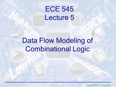 George Mason University Data Flow Modeling of Combinational Logic ECE 545 Lecture 5.
