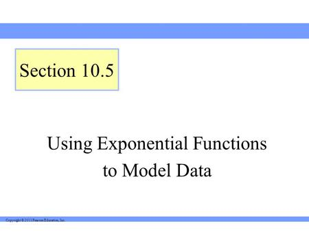 Copyright © 2011 Pearson Education, Inc. Using Exponential Functions to Model Data Section 10.5.