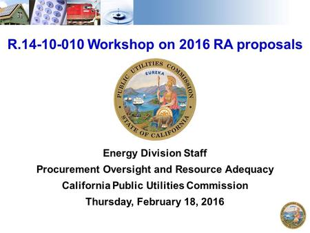 1 R.14-10-010 Workshop on 2016 RA proposals Energy Division Staff Procurement Oversight and Resource Adequacy California Public Utilities Commission Thursday,