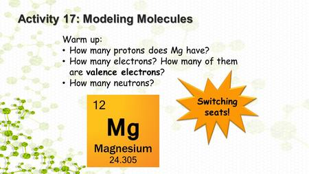 Activity 17: Modeling Molecules Warm up: How many protons does Mg have? How many electrons? How many of them are valence electrons? How many neutrons?