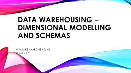 DATA WAREHOUSING – DIMENSIONAL MODELLING AND SCHEMAS With MIKE –AARONE ATUHE Handout 5.
