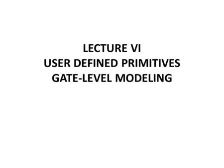 LECTURE VI USER DEFINED PRIMITIVES GATE-LEVEL MODELING.