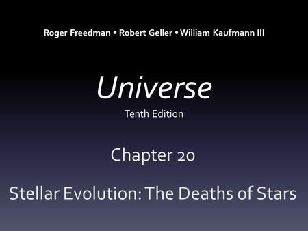 Universe Tenth Edition Chapter 20 Stellar Evolution: The Deaths of Stars Roger Freedman Robert Geller William Kaufmann III.