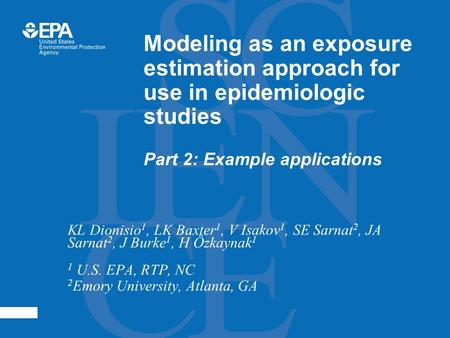 Modeling as an exposure estimation approach for use in epidemiologic studies Part 2: Example applications KL Dionisio 1, LK Baxter 1, V Isakov 1, SE Sarnat.