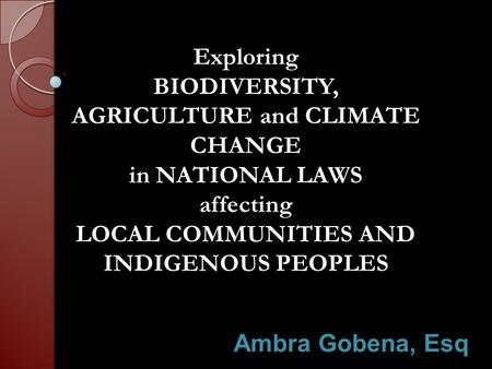 Exploring BIODIVERSITY, AGRICULTURE and CLIMATE CHANGE in NATIONAL LAWS affecting LOCAL COMMUNITIES AND INDIGENOUS PEOPLES Ambra Gobena, Esq.