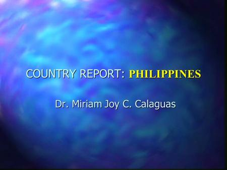 COUNTRY REPORT: PHILIPPINES Dr. Miriam Joy C. Calaguas.