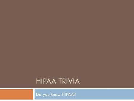 HIPAA TRIVIA Do you know HIPAA?. HIPAA was created by?  The Affordable Care Act  Health Insurance companies  United States Congress  United States.