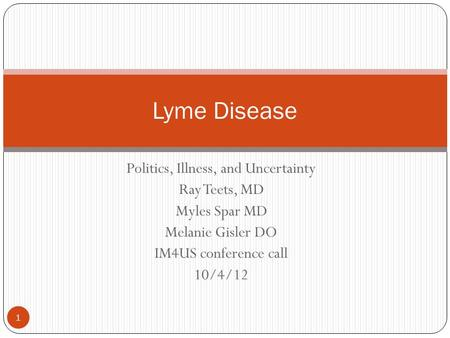 Politics, Illness, and Uncertainty Ray Teets, MD Myles Spar MD Melanie Gisler DO IM4US conference call 10/4/12 1 Lyme Disease.