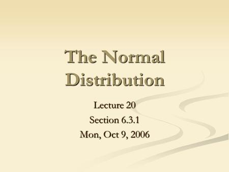The Normal Distribution Lecture 20 Section 6.3.1 Mon, Oct 9, 2006.