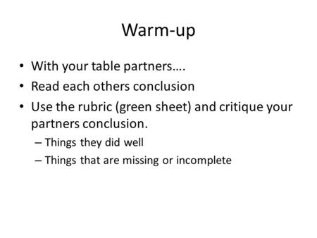 Warm-up With your table partners…. Read each others conclusion Use the rubric (green sheet) and critique your partners conclusion. – Things they did well.