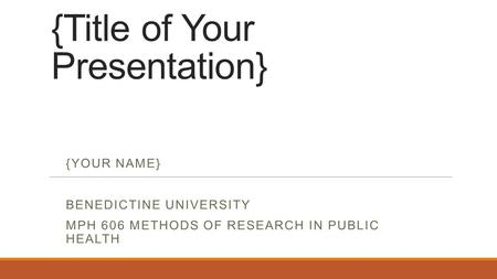 {Title of Your Presentation} {YOUR NAME} BENEDICTINE UNIVERSITY MPH 606 METHODS OF RESEARCH IN PUBLIC HEALTH.