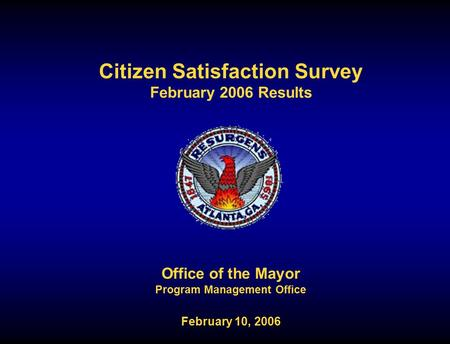 Citizen Satisfaction Survey February 2006 Results Office of the Mayor Program Management Office February 10, 2006.